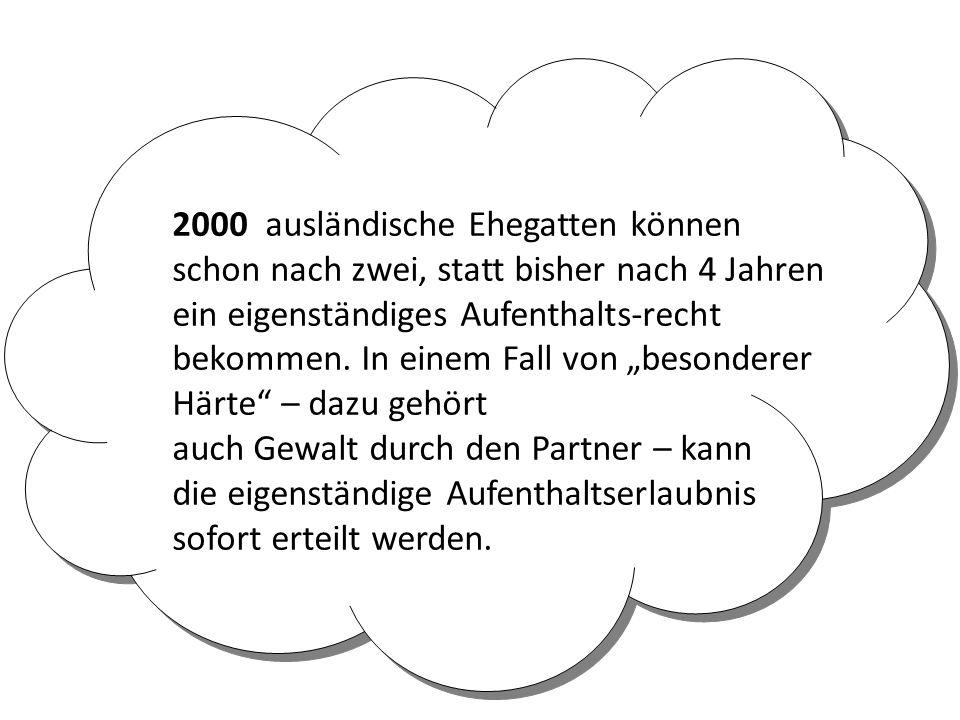 2000 ausländische Ehegatten können schon nach zwei, statt bisher nach 4 Jahren ein eigenständiges Aufenthalts-recht bekommen.