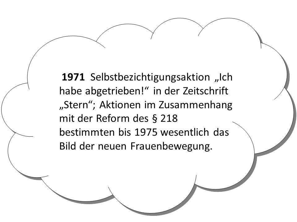 """1971 Selbstbezichtigungsaktion """"Ich habe abgetrieben! in der Zeitschrift """"Stern ; Aktionen im Zusammenhang mit der Reform des § 218 bestimmten bis 1975 wesentlich das Bild der neuen Frauenbewegung."""