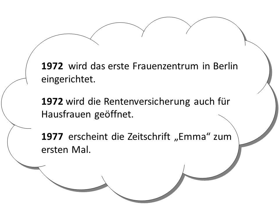 1972 wird das erste Frauenzentrum in Berlin eingerichtet. 1972 wird die Rentenversicherung auch für Hausfrauen geöffnet. 1977 erscheint die Zeitschrif