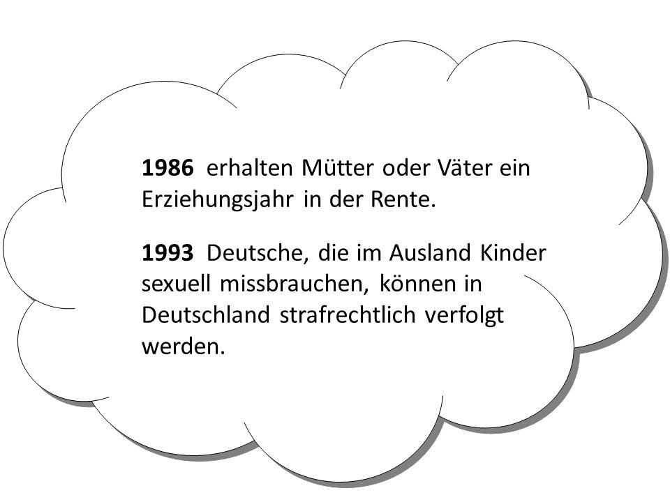 1986 erhalten Mütter oder Väter ein Erziehungsjahr in der Rente. 1993 Deutsche, die im Ausland Kinder sexuell missbrauchen, können in Deutschland stra
