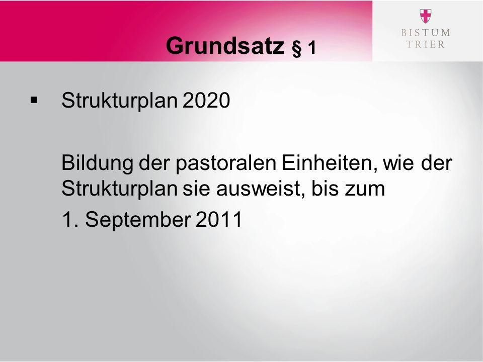 Grundsatz § 1  Strukturplan 2020 Bildung der pastoralen Einheiten, wie der Strukturplan sie ausweist, bis zum 1.