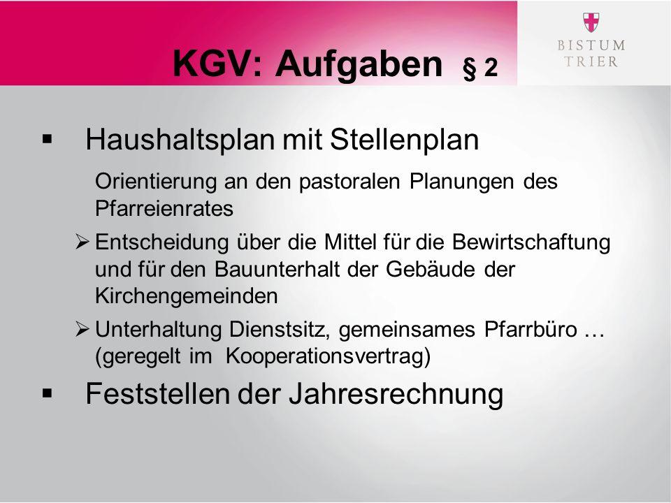 KGV: Aufgaben § 2  Haushaltsplan mit Stellenplan Orientierung an den pastoralen Planungen des Pfarreienrates  Entscheidung über die Mittel für die Bewirtschaftung und für den Bauunterhalt der Gebäude der Kirchengemeinden  Unterhaltung Dienstsitz, gemeinsames Pfarrbüro … (geregelt im Kooperationsvertrag)  Feststellen der Jahresrechnung