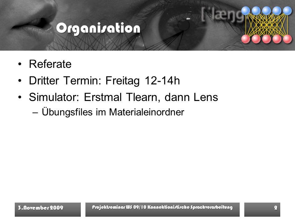 Organisation Referate Dritter Termin: Freitag 12-14h Simulator: Erstmal Tlearn, dann Lens –Übungsfiles im Materialeinordner 3.November 2009 Projektseminar WS 09/10 Konnektionistische Sprachverarbeitung 2