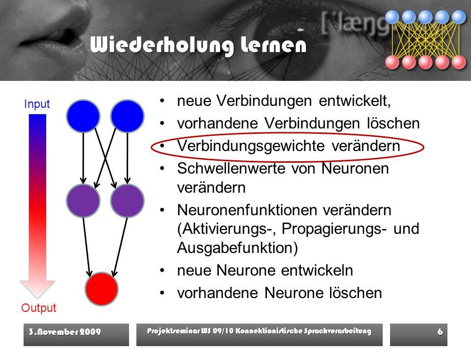 Wiederholung Lernen 3.November 2009 Projektseminar WS 09/10 Konnektionistische Sprachverarbeitung 6 Input Output neue Verbindungen entwickelt, vorhandene Verbindungen löschen Verbindungsgewichte verändern Schwellenwerte von Neuronen verändern Neuronenfunktionen verändern (Aktivierungs-, Propagierungs- und Ausgabefunktion) neue Neurone entwickeln vorhandene Neurone löschen