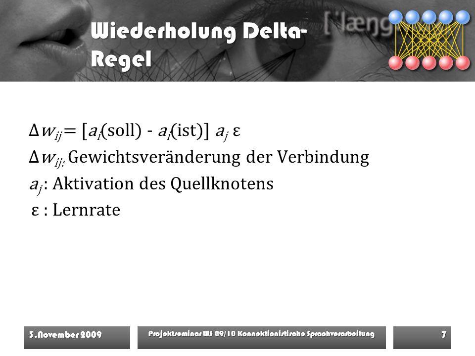 Wiederholung Delta- Regel Δw ij = [a i (soll) - a i (ist)] a j ε Δw ij: Gewichtsveränderung der Verbindung a j : Aktivation des Quellknotens ε : Lernrate 3.November 2009 Projektseminar WS 09/10 Konnektionistische Sprachverarbeitung 7
