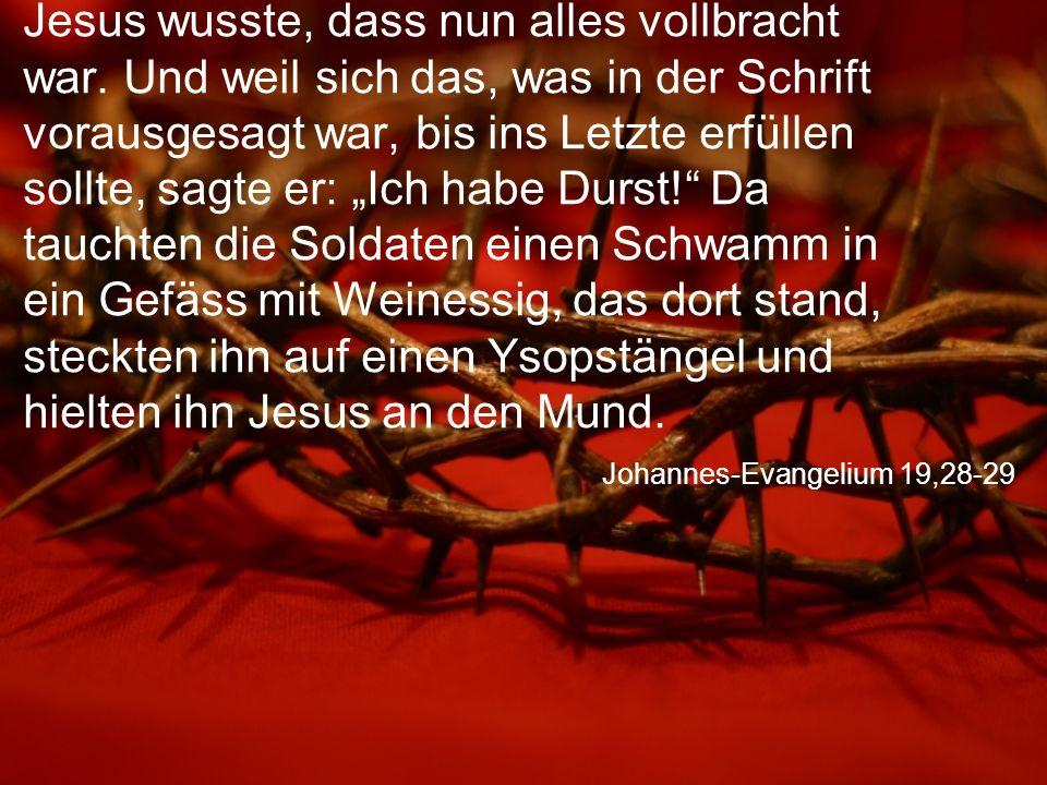 Johannes-Evangelium 19,28-29 Jesus wusste, dass nun alles vollbracht war.