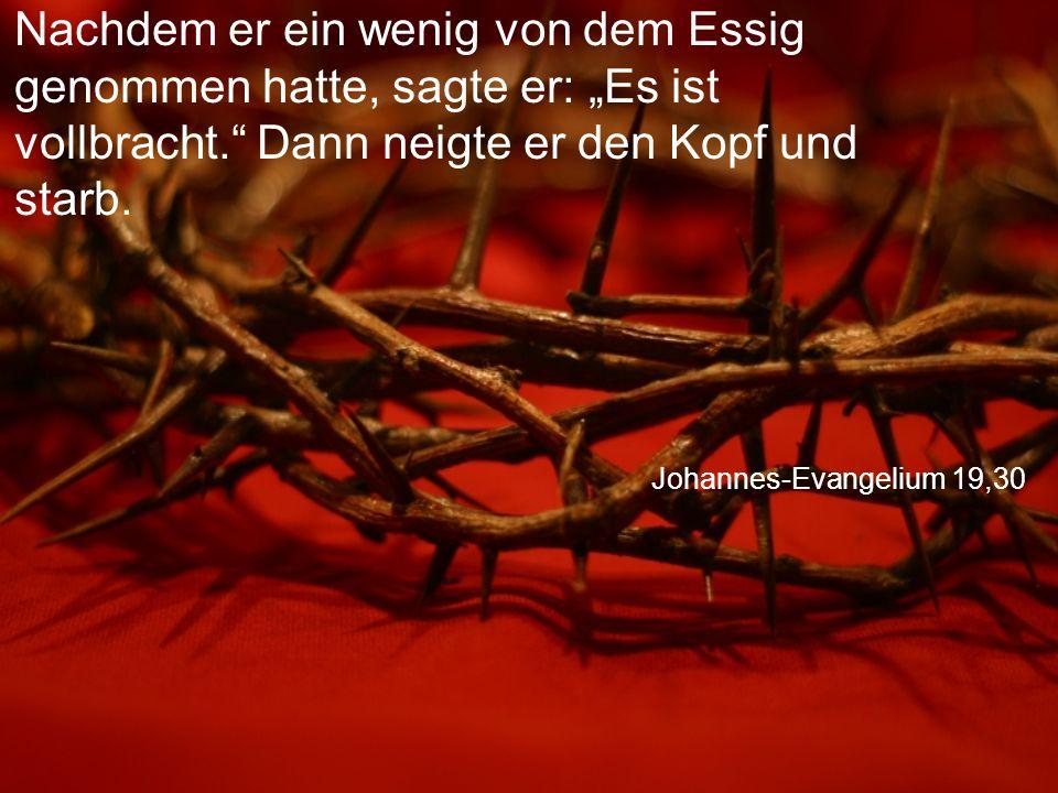 """Johannes-Evangelium 19,30 Nachdem er ein wenig von dem Essig genommen hatte, sagte er: """"Es ist vollbracht. Dann neigte er den Kopf und starb."""