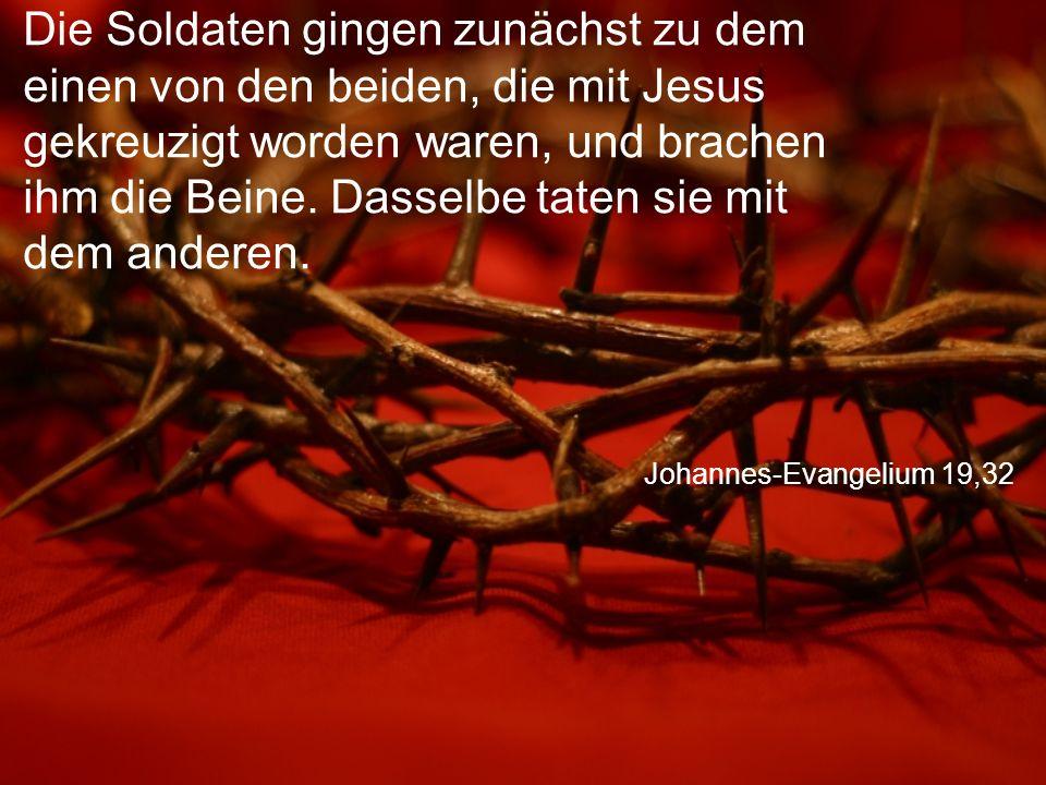 Johannes-Evangelium 19,32 Die Soldaten gingen zunächst zu dem einen von den beiden, die mit Jesus gekreuzigt worden waren, und brachen ihm die Beine.