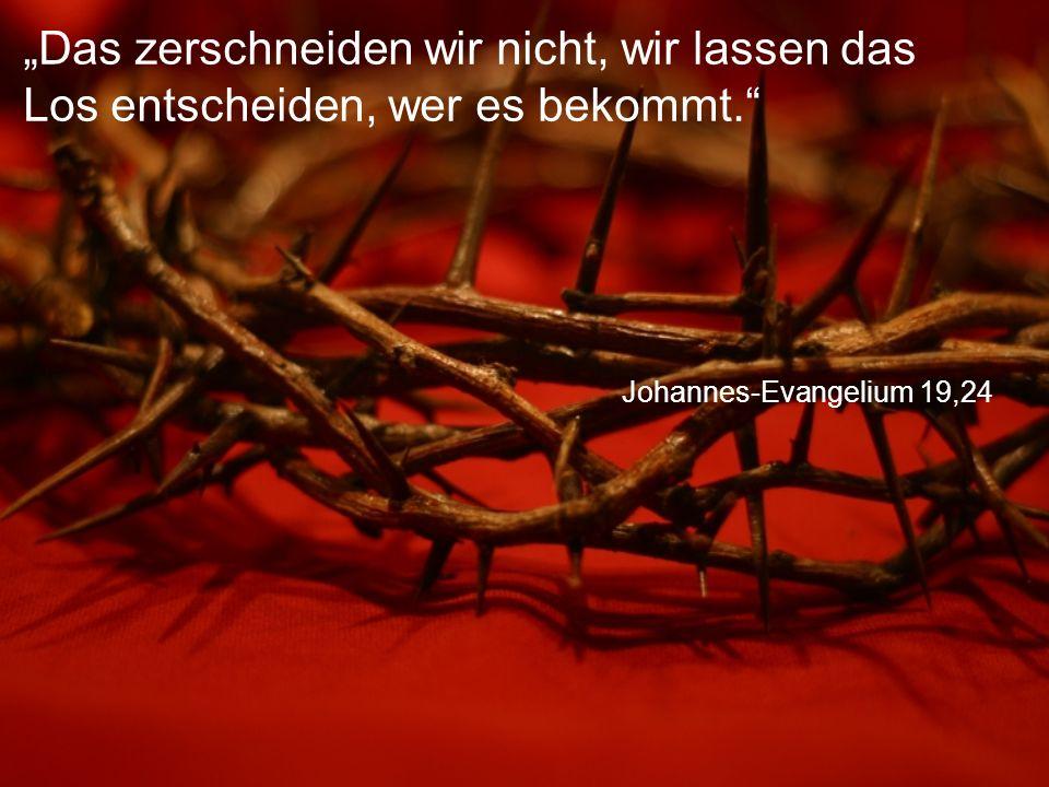 """Johannes-Evangelium 19,24 """"Das zerschneiden wir nicht, wir lassen das Los entscheiden, wer es bekommt."""