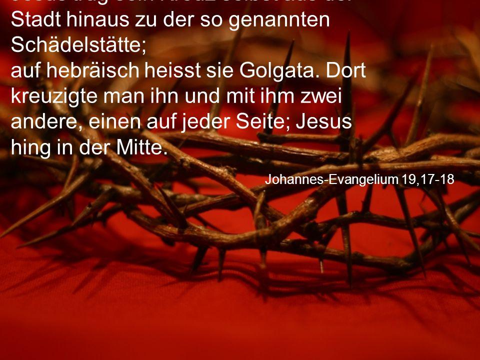 Johannes-Evangelium 19,17-18 Jesus trug sein Kreuz selbst aus der Stadt hinaus zu der so genannten Schädelstätte; auf hebräisch heisst sie Golgata.