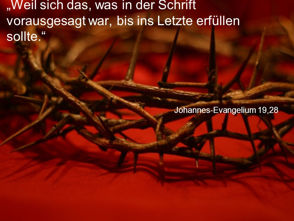 """Johannes-Evangelium 19,28 """"Weil sich das, was in der Schrift vorausgesagt war, bis ins Letzte erfüllen sollte."""
