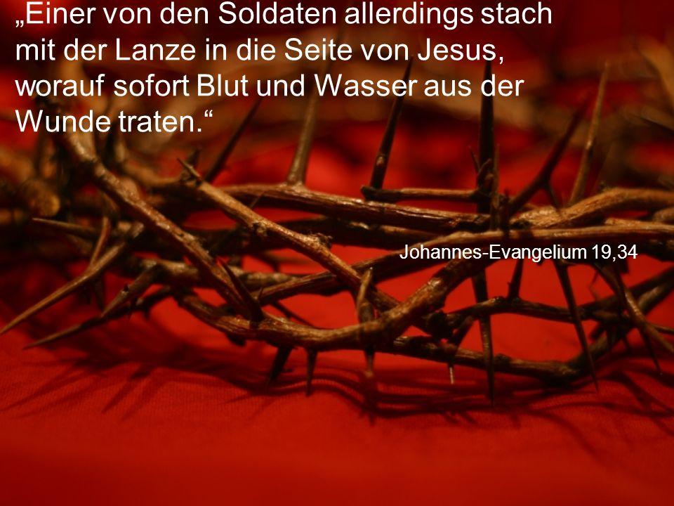 """Johannes-Evangelium 19,34 """"Einer von den Soldaten allerdings stach mit der Lanze in die Seite von Jesus, worauf sofort Blut und Wasser aus der Wunde traten."""
