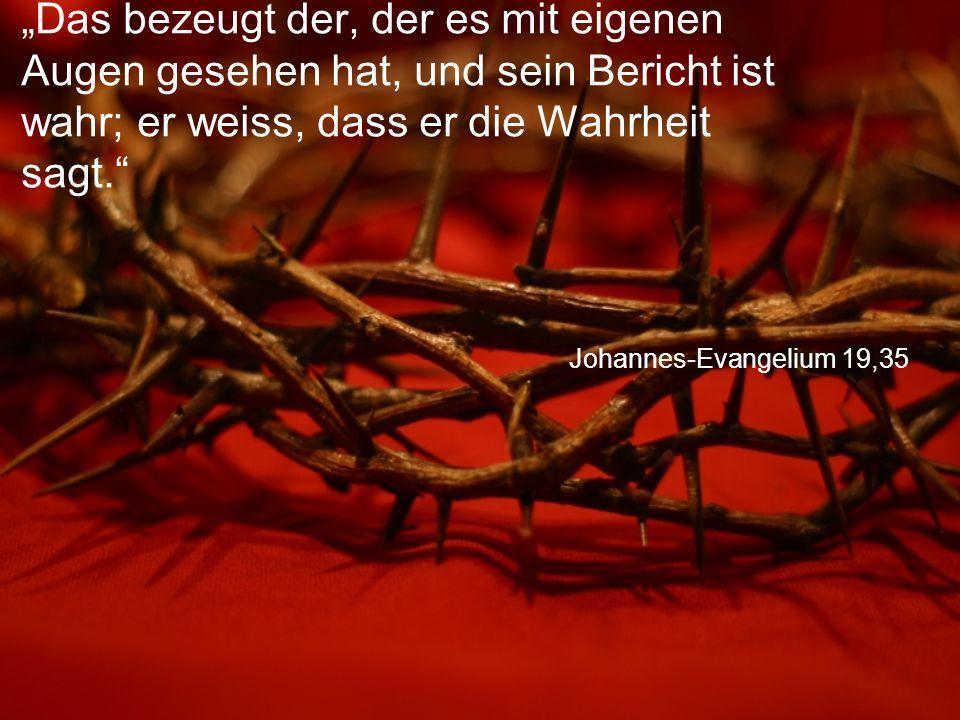 """Johannes-Evangelium 19,35 """"Das bezeugt der, der es mit eigenen Augen gesehen hat, und sein Bericht ist wahr; er weiss, dass er die Wahrheit sagt."""