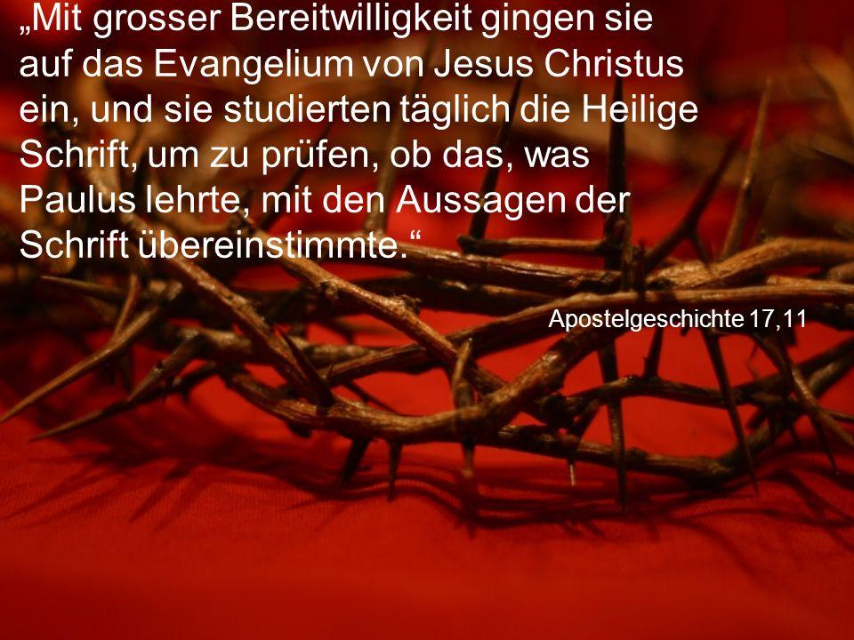 """Apostelgeschichte 17,11 """"Mit grosser Bereitwilligkeit gingen sie auf das Evangelium von Jesus Christus ein, und sie studierten täglich die Heilige Schrift, um zu prüfen, ob das, was Paulus lehrte, mit den Aussagen der Schrift übereinstimmte."""