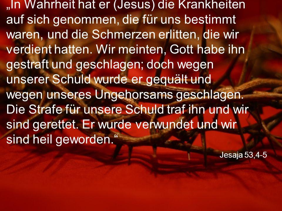 """Jesaja 53,4-5 """"In Wahrheit hat er (Jesus) die Krankheiten auf sich genommen, die für uns bestimmt waren, und die Schmerzen erlitten, die wir verdient hatten."""