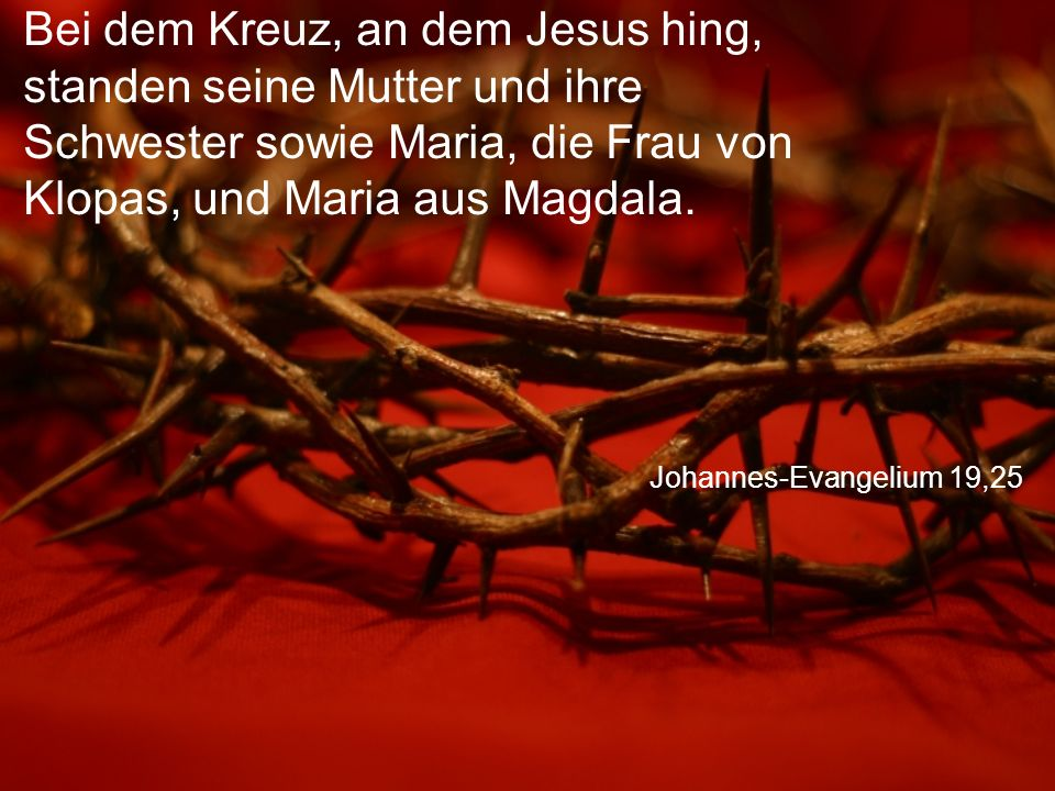 Johannes-Evangelium 19,25 Bei dem Kreuz, an dem Jesus hing, standen seine Mutter und ihre Schwester sowie Maria, die Frau von Klopas, und Maria aus Magdala.