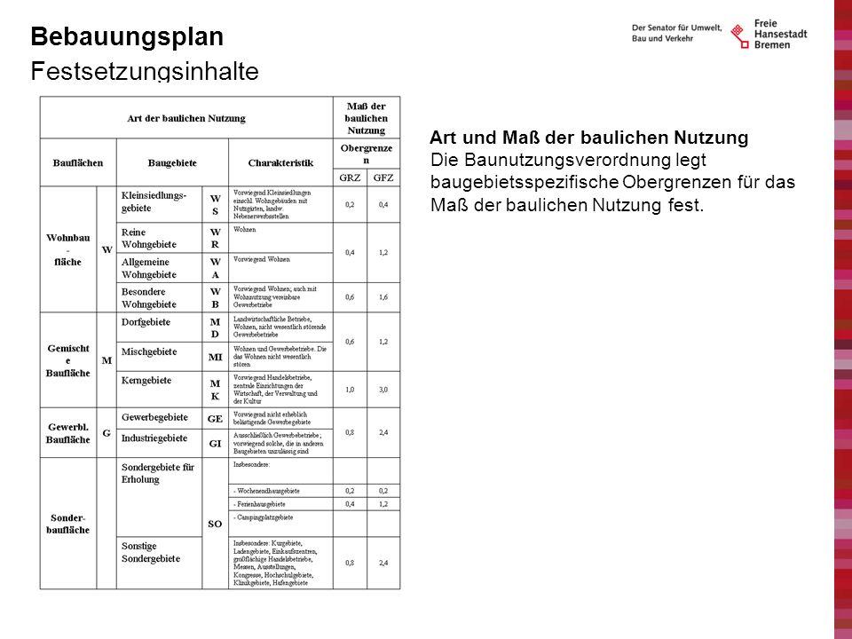 Festsetzungsinhalte Bebauungsplan Art und Maß der baulichen Nutzung Die Baunutzungsverordnung legt baugebietsspezifische Obergrenzen für das Maß der b