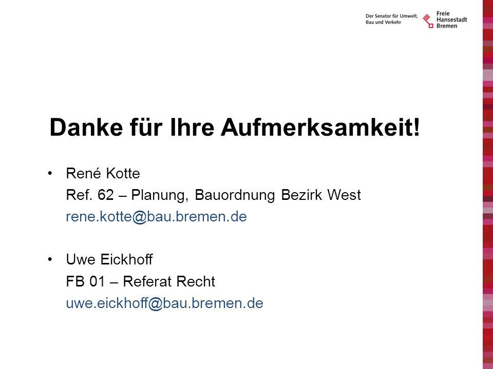 Danke für Ihre Aufmerksamkeit! René Kotte Ref. 62 – Planung, Bauordnung Bezirk West rene.kotte@bau.bremen.de Uwe Eickhoff FB 01 – Referat Recht uwe.ei