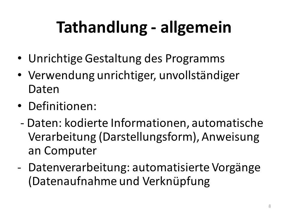 Tathandlung - allgemein Unrichtige Gestaltung des Programms Verwendung unrichtiger, unvollständiger Daten Definitionen: - Daten: kodierte Informationen, automatische Verarbeitung (Darstellungsform), Anweisung an Computer -Datenverarbeitung: automatisierte Vorgänge (Datenaufnahme und Verknüpfung 8