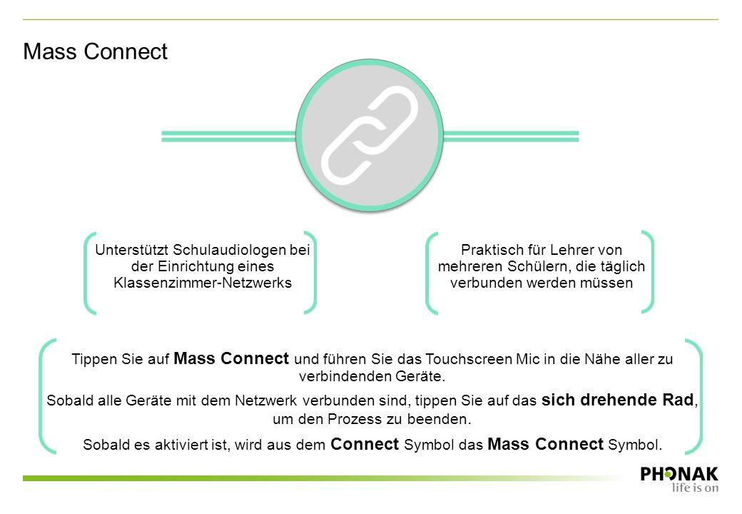 Unterstützt Schulaudiologen bei der Einrichtung eines Klassenzimmer-Netzwerks Praktisch für Lehrer von mehreren Schülern, die täglich verbunden werden müssen Tippen Sie auf Mass Connect und führen Sie das Touchscreen Mic in die Nähe aller zu verbindenden Geräte.