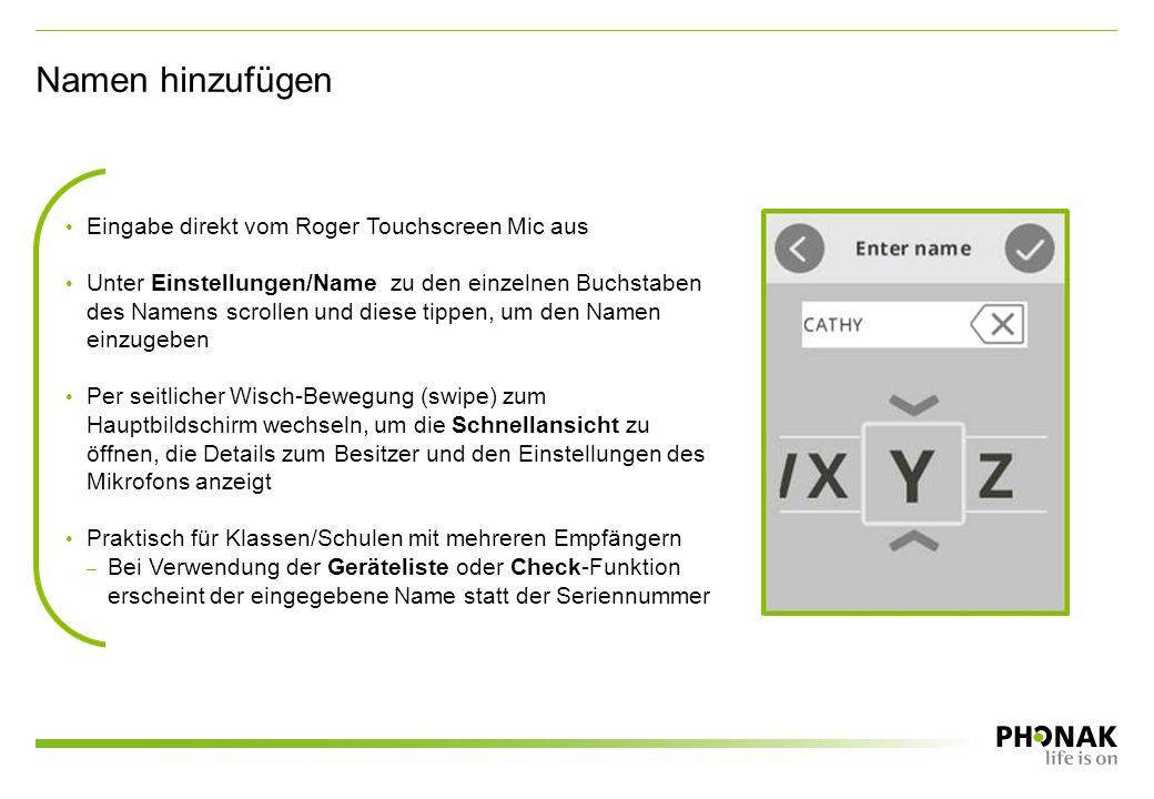 Eingabe direkt vom Roger Touchscreen Mic aus Unter Einstellungen/Name zu den einzelnen Buchstaben des Namens scrollen und diese tippen, um den Namen einzugeben Per seitlicher Wisch-Bewegung (swipe) zum Hauptbildschirm wechseln, um die Schnellansicht zu öffnen, die Details zum Besitzer und den Einstellungen des Mikrofons anzeigt Praktisch für Klassen/Schulen mit mehreren Empfängern – Bei Verwendung der Geräteliste oder Check-Funktion erscheint der eingegebene Name statt der Seriennummer Namen hinzufügen