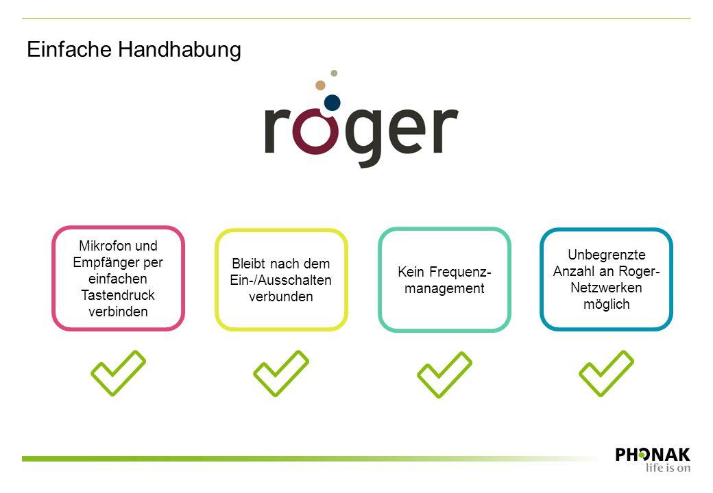 Einfache Handhabung Unbegrenzte Anzahl an Roger- Netzwerken möglich Kein Frequenz- management Mikrofon und Empfänger per einfachen Tastendruck verbinden Bleibt nach dem Ein-/Ausschalten verbunden