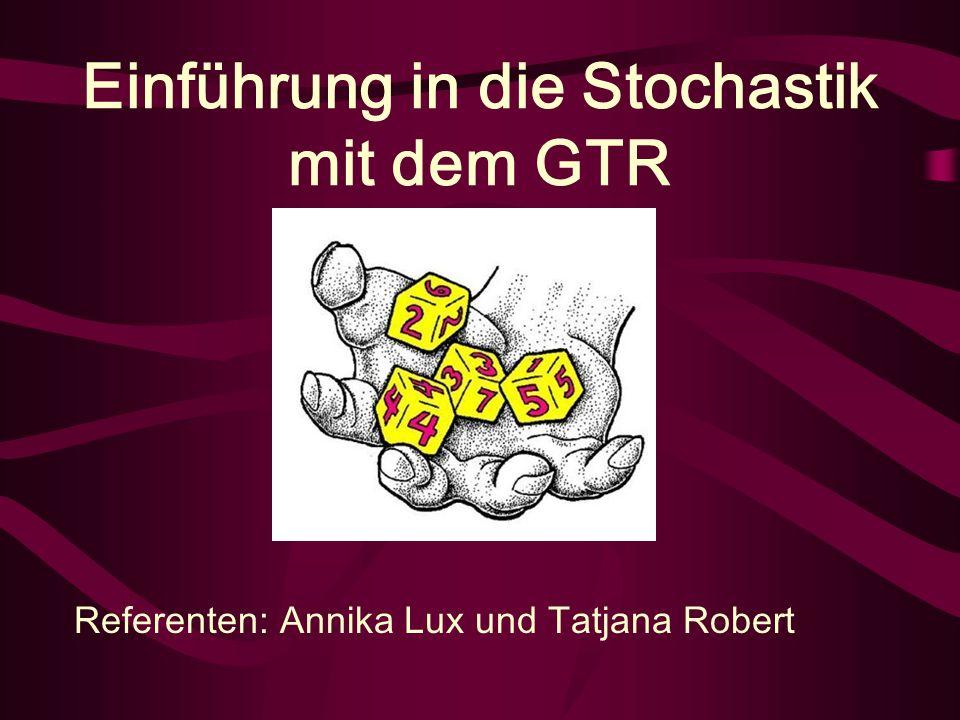 Einführung in die Stochastik mit dem GTR Referenten: Annika Lux und Tatjana Robert