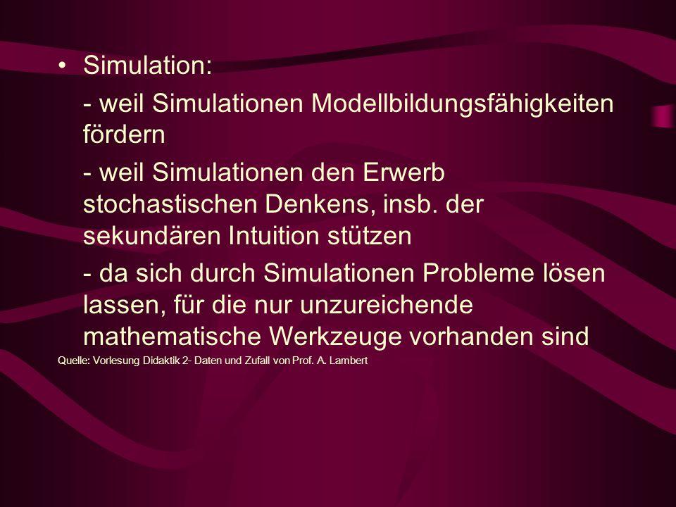 Simulation: - weil Simulationen Modellbildungsfähigkeiten fördern - weil Simulationen den Erwerb stochastischen Denkens, insb.