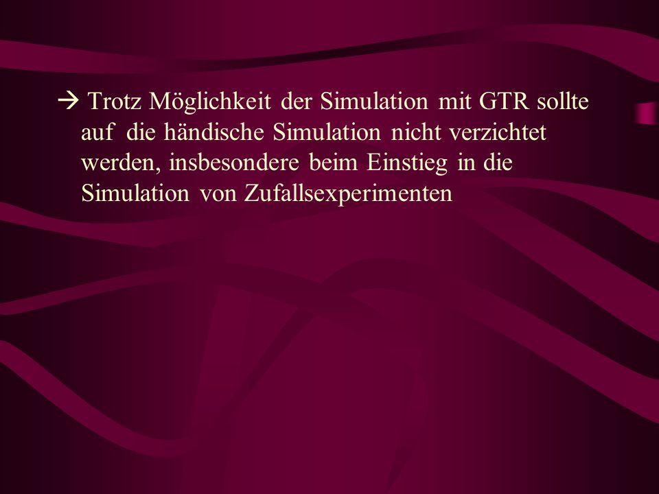  Trotz Möglichkeit der Simulation mit GTR sollte auf die händische Simulation nicht verzichtet werden, insbesondere beim Einstieg in die Simulation von Zufallsexperimenten