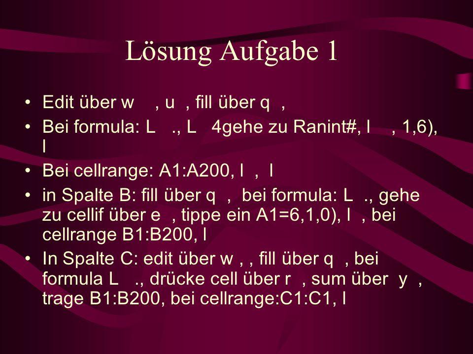 Lösung Aufgabe 1 Edit über w, u, fill über q, Bei formula: L., L 4 gehe zu Ranint#, l, 1,6), l Bei cellrange: A1:A200, l, l in Spalte B: fill über q, bei formula: L., gehe zu cellif über e, tippe ein A1= 6,1,0), l, bei cellrange B1:B200, l In Spalte C: edit über w,, fill über q, bei formula L., drücke cell über r, sum über y, trage B1:B200, bei cellrange:C1:C1, l