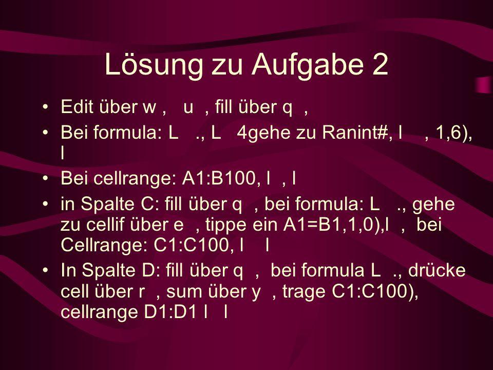 Lösung zu Aufgabe 2 Edit über w, u, fill über q, Bei formula: L., L 4 gehe zu Ranint#, l, 1,6), l Bei cellrange: A1:B100, l, l in Spalte C: fill über q, bei formula: L., gehe zu cellif über e, tippe ein A1=B1,1,0), l, bei Cellrange: C1:C100, l l In Spalte D: fill über q, bei formula L., drücke cell über r, sum über y, trage C1:C100 ), cellrange D1:D1 l l