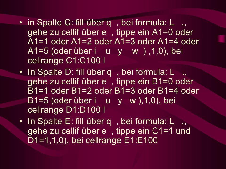 in Spalte C: fill über q, bei formula: L., gehe zu cellif über e, tippe ein A1=0 oder A1=1 oder A1=2 oder A1=3 oder A1=4 oder A1=5 (oder über i u y w ),1,0), bei cellrange C1:C100 l In Spalte D: fill über q, bei formula: L., gehe zu cellif über e, tippe ein B1=0 oder B1=1 oder B1=2 oder B1=3 oder B1=4 oder B1=5 (oder über i u y w ),1,0), bei cellrange D1:D100 l In Spalte E: fill über q, bei formula: L., gehe zu cellif über e, tippe ein C1=1 und D1=1,1,0), bei cellrange E1:E100