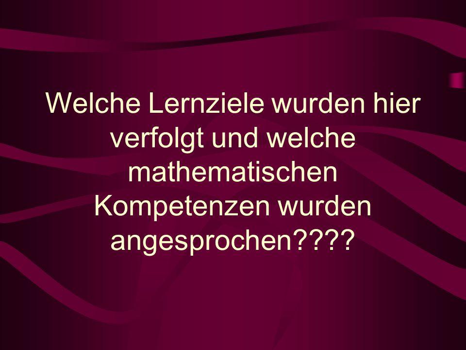 Welche Lernziele wurden hier verfolgt und welche mathematischen Kompetenzen wurden angesprochen????