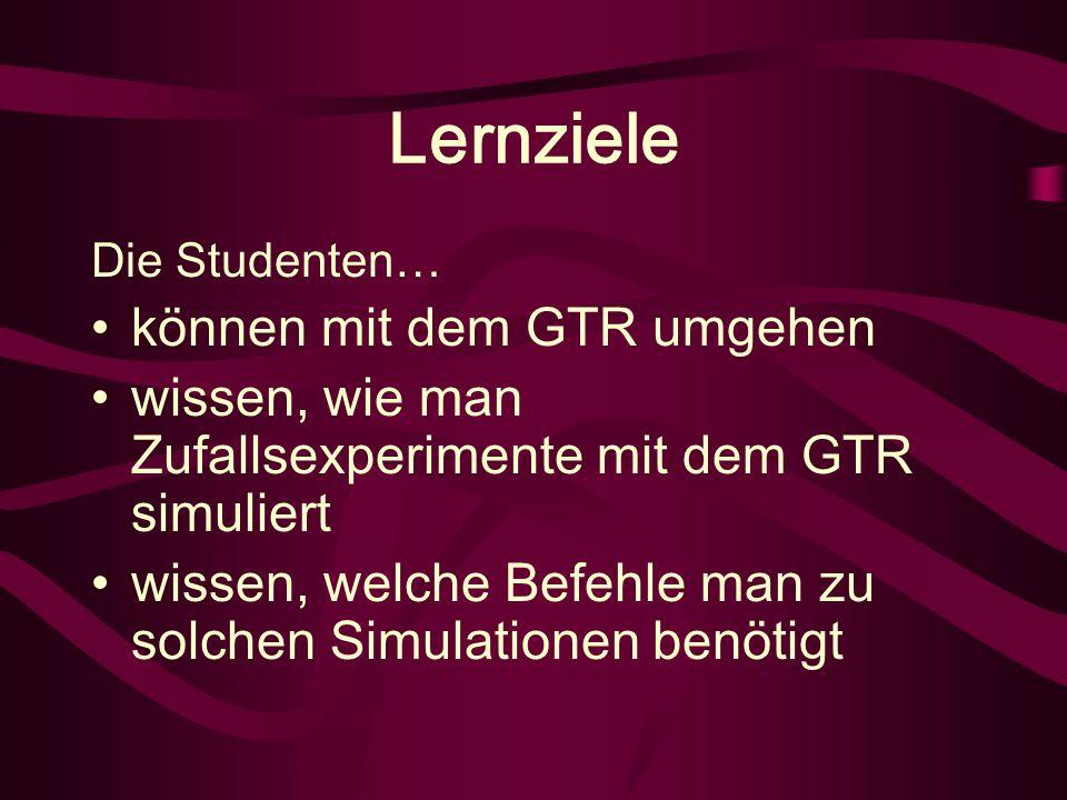 Lernziele Die Studenten… können mit dem GTR umgehen wissen, wie man Zufallsexperimente mit dem GTR simuliert wissen, welche Befehle man zu solchen Simulationen benötigt