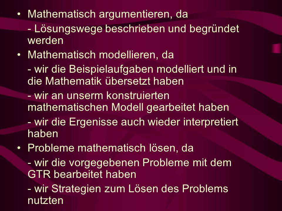 Mathematisch argumentieren, da - Lösungswege beschrieben und begründet werden Mathematisch modellieren, da - wir die Beispielaufgaben modelliert und in die Mathematik übersetzt haben - wir an unserm konstruierten mathematischen Modell gearbeitet haben - wir die Ergenisse auch wieder interpretiert haben Probleme mathematisch lösen, da - wir die vorgegebenen Probleme mit dem GTR bearbeitet haben - wir Strategien zum Lösen des Problems nutzten