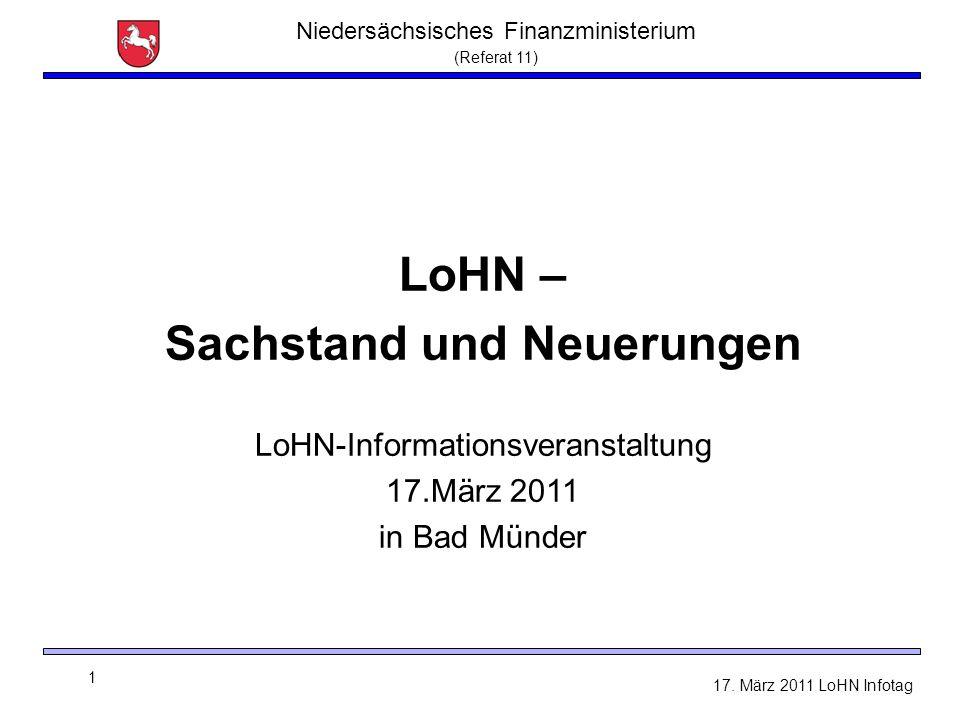 Niedersächsisches Finanzministerium (Referat 11) 1 17. März 2011 LoHN Infotag LoHN – Sachstand und Neuerungen LoHN-Informationsveranstaltung 17.März 2