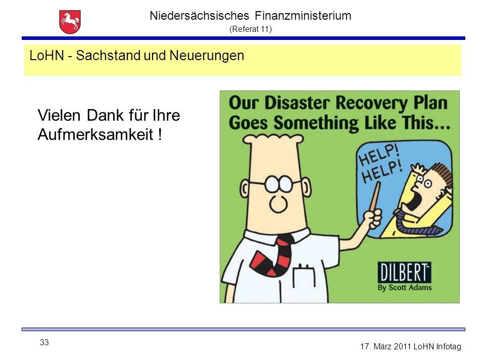 Niedersächsisches Finanzministerium (Referat 11) 33 17. März 2011 LoHN Infotag LoHN - Sachstand und Neuerungen Vielen Dank für Ihre Aufmerksamkeit !