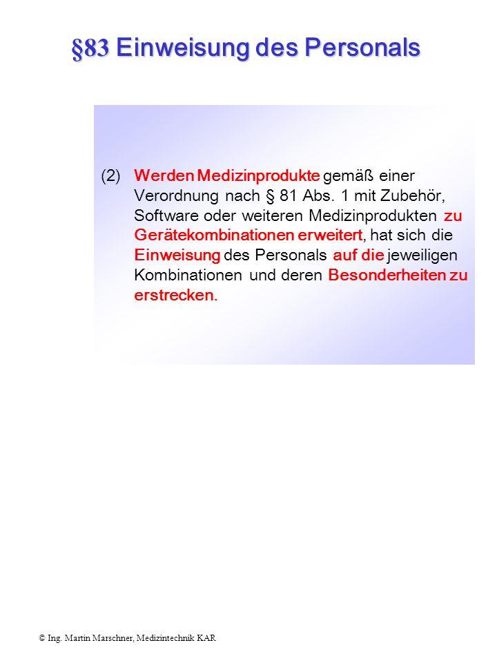 §83 Einweisung des Personals © Ing. Martin Marschner, Medizintechnik KAR (1)Medizinprodukte gemäß einer Verordnung nach § 81 Abs. 1 dürfen nur von Per