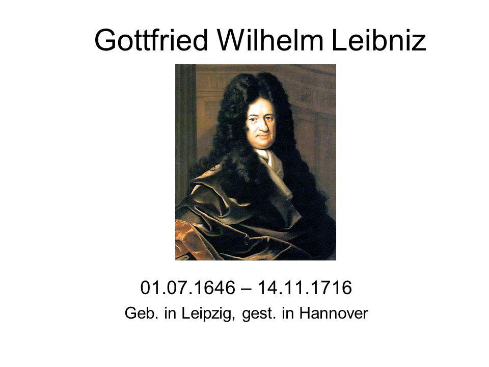 Gottfried Wilhelm Leibniz 01.07.1646 – 14.11.1716 Geb. in Leipzig, gest. in Hannover