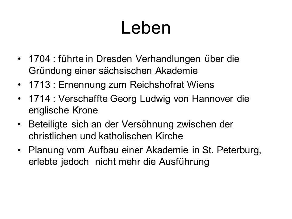 Leben 1704 : führte in Dresden Verhandlungen über die Gründung einer sächsischen Akademie 1713 : Ernennung zum Reichshofrat Wiens 1714 : Verschaffte Georg Ludwig von Hannover die englische Krone Beteiligte sich an der Versöhnung zwischen der christlichen und katholischen Kirche Planung vom Aufbau einer Akademie in St.