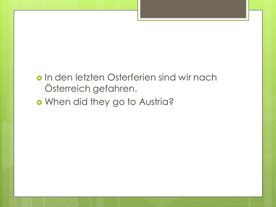  In den letzten Osterferien sind wir nach Österreich gefahren.  When did they go to Austria?