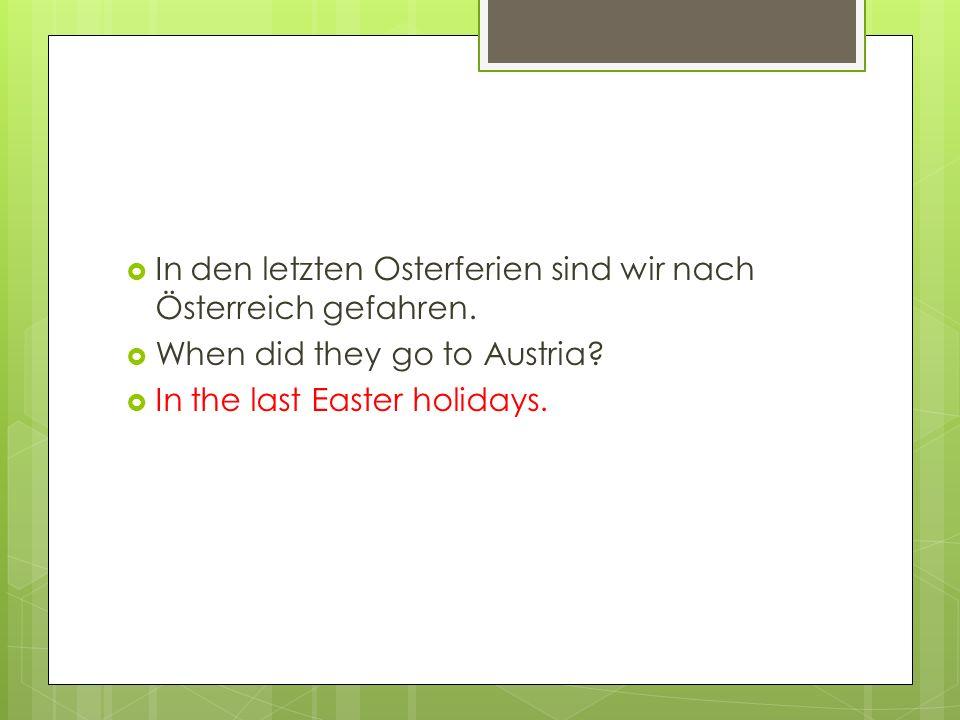  In den letzten Osterferien sind wir nach Österreich gefahren.  When did they go to Austria?  In the last Easter holidays.