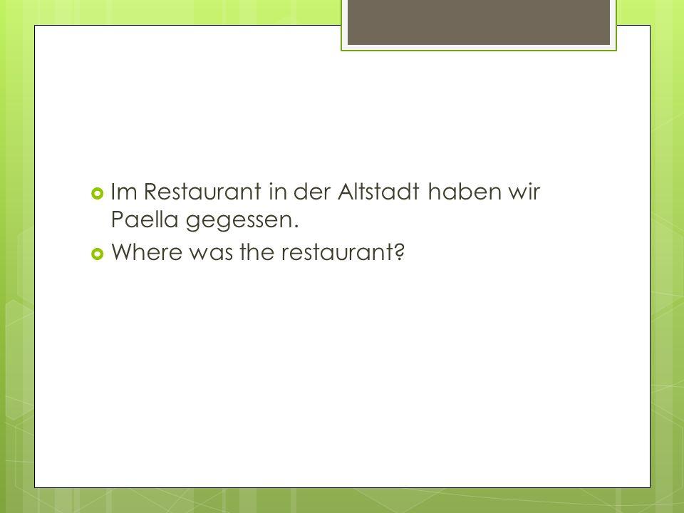  Im Restaurant in der Altstadt haben wir Paella gegessen.  Where was the restaurant