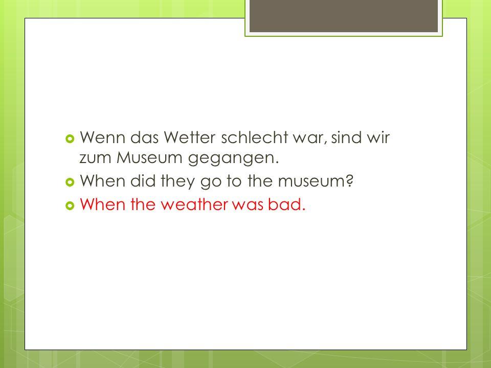  Wenn das Wetter schlecht war, sind wir zum Museum gegangen.  When did they go to the museum?  When the weather was bad.