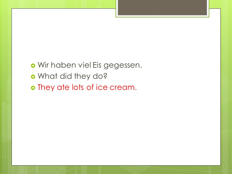  Wir haben viel Eis gegessen.  What did they do?  They ate lots of ice cream.