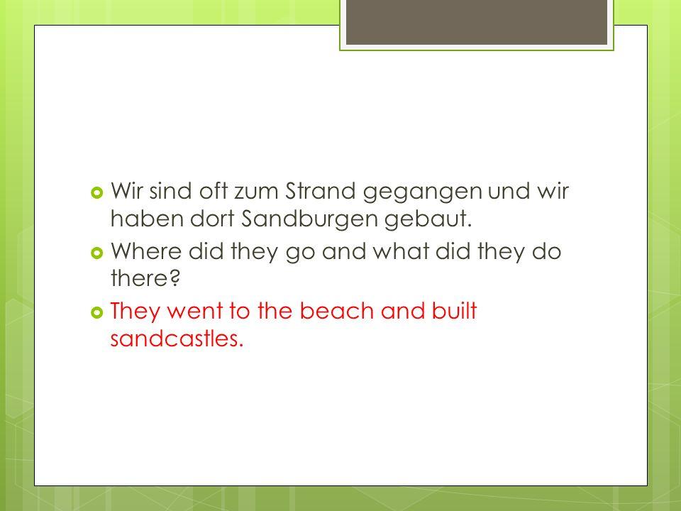  Wir sind oft zum Strand gegangen und wir haben dort Sandburgen gebaut.  Where did they go and what did they do there?  They went to the beach and
