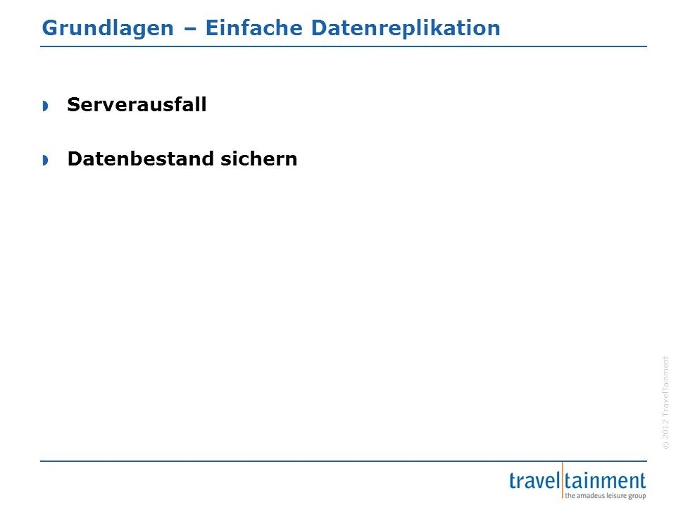 © 2012 TravelTainment Grundlagen – Einfache Datenreplikation  Serverausfall  Datenbestand sichern