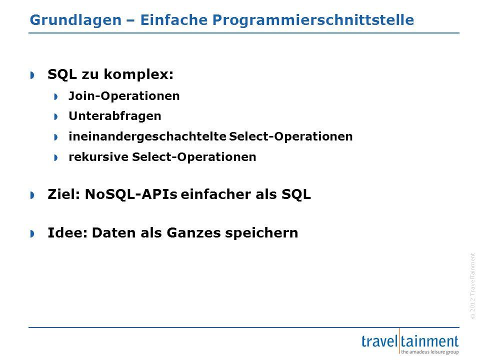 © 2012 TravelTainment Grundlagen – Einfache Programmierschnittstelle  SQL zu komplex:  Join-Operationen  Unterabfragen  ineinandergeschachtelte Select-Operationen  rekursive Select-Operationen  Ziel: NoSQL-APIs einfacher als SQL  Idee: Daten als Ganzes speichern
