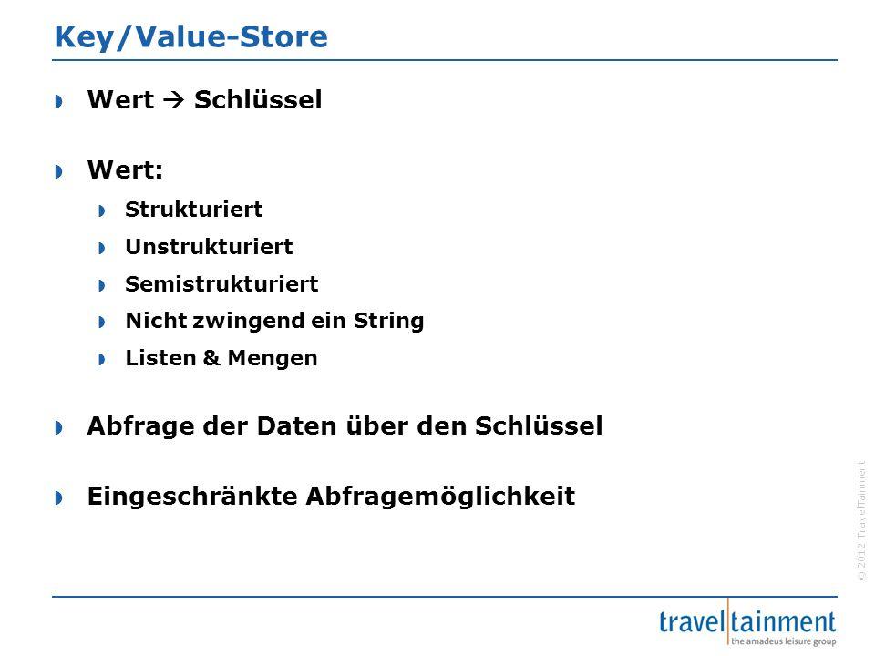 © 2012 TravelTainment Key/Value-Store  Wert  Schlüssel  Wert:  Strukturiert  Unstrukturiert  Semistrukturiert  Nicht zwingend ein String  Listen & Mengen  Abfrage der Daten über den Schlüssel  Eingeschränkte Abfragemöglichkeit