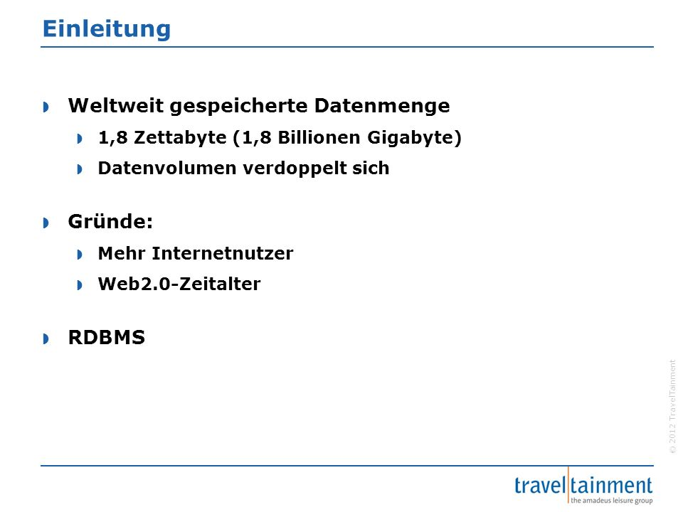 © 2012 TravelTainment Einleitung  Weltweit gespeicherte Datenmenge  1,8 Zettabyte (1,8 Billionen Gigabyte)  Datenvolumen verdoppelt sich  Gründe:  Mehr Internetnutzer  Web2.0-Zeitalter  RDBMS